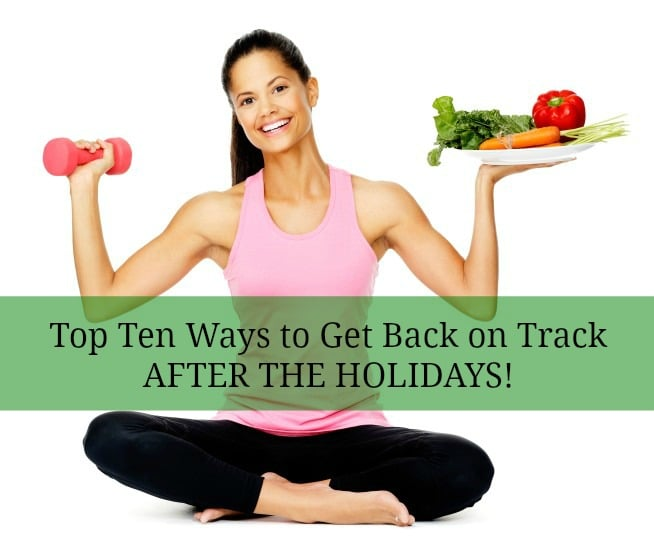 Top Ten Ways to Get Back on Track after The Holidays!