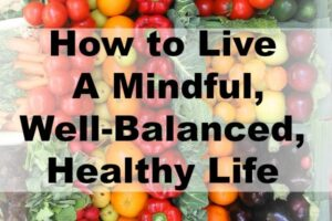 How to Live a Mindful, Well-Balanced, Healthy Life